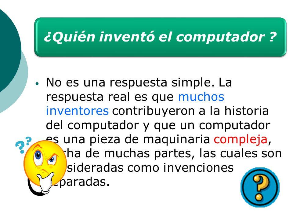 ¿Quién inventó el computador ? No es una respuesta simple. La respuesta real es que muchos inventores contribuyeron a la historia del computador y que
