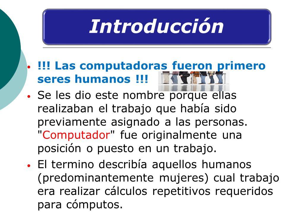 Introducción !!! Las computadoras fueron primero seres humanos !!! Se les dio este nombre porque ellas realizaban el trabajo que había sido previament