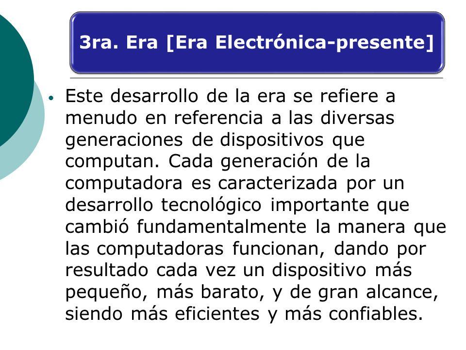 3ra. Era [Era Electrónica-presente] Este desarrollo de la era se refiere a menudo en referencia a las diversas generaciones de dispositivos que comput