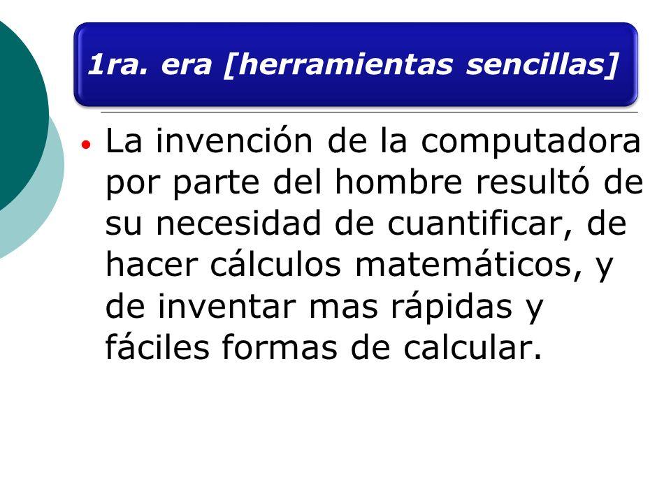 1ra. era [herramientas sencillas] La invención de la computadora por parte del hombre resultó de su necesidad de cuantificar, de hacer cálculos matemá