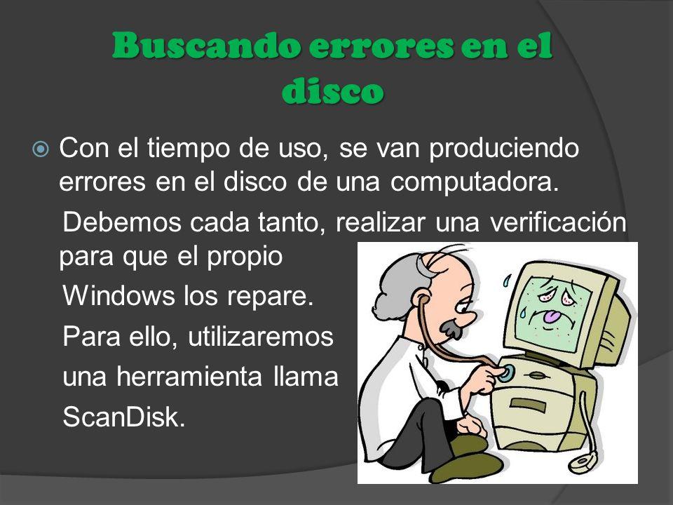 Buscando errores en el disco Con el tiempo de uso, se van produciendo errores en el disco de una computadora. Debemos cada tanto, realizar una verific
