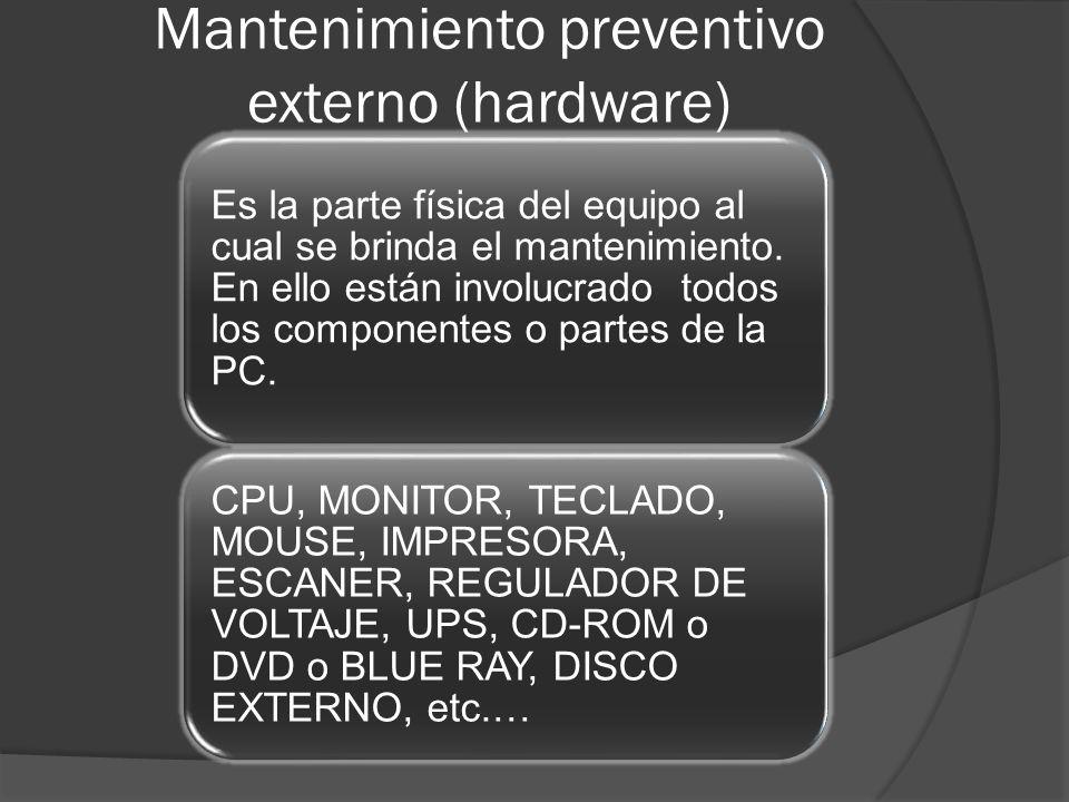 Mantenimiento preventivo externo (hardware) Es la parte física del equipo al cual se brinda el mantenimiento. En ello están involucrado todos los comp