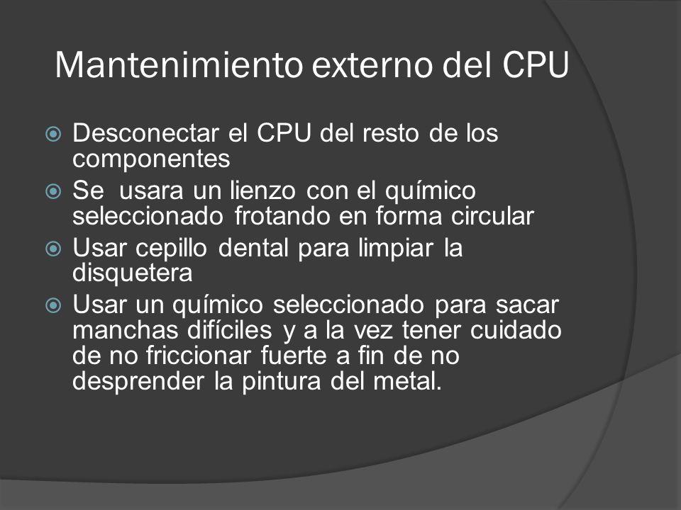 Mantenimiento externo del CPU Desconectar el CPU del resto de los componentes Se usara un lienzo con el químico seleccionado frotando en forma circula