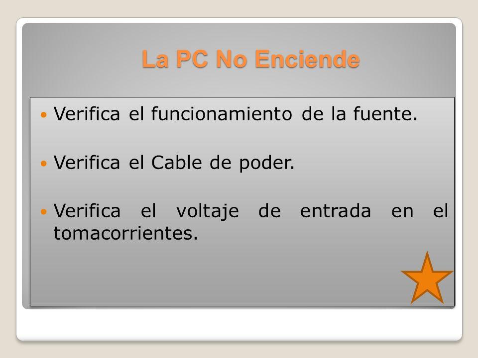La PC No Enciende Verifica el funcionamiento de la fuente. Verifica el Cable de poder. Verifica el voltaje de entrada en el tomacorrientes. Verifica e