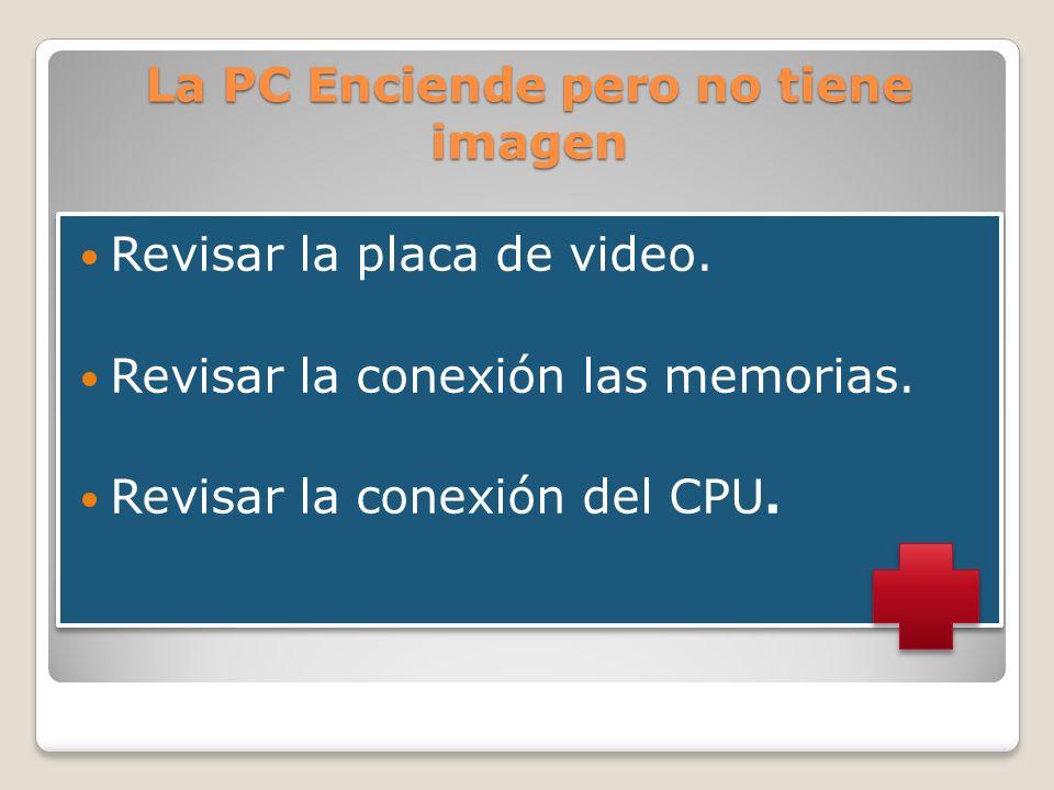 La PC Enciende pero no tiene imagen Revisar la placa de video. Revisar la conexión las memorias. Revisar la conexión del CPU. Revisar la placa de vide