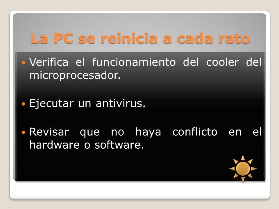La PC se reinicia a cada rato Verifica el funcionamiento del cooler del microprocesador. Ejecutar un antivirus. Revisar que no haya conflicto en el ha