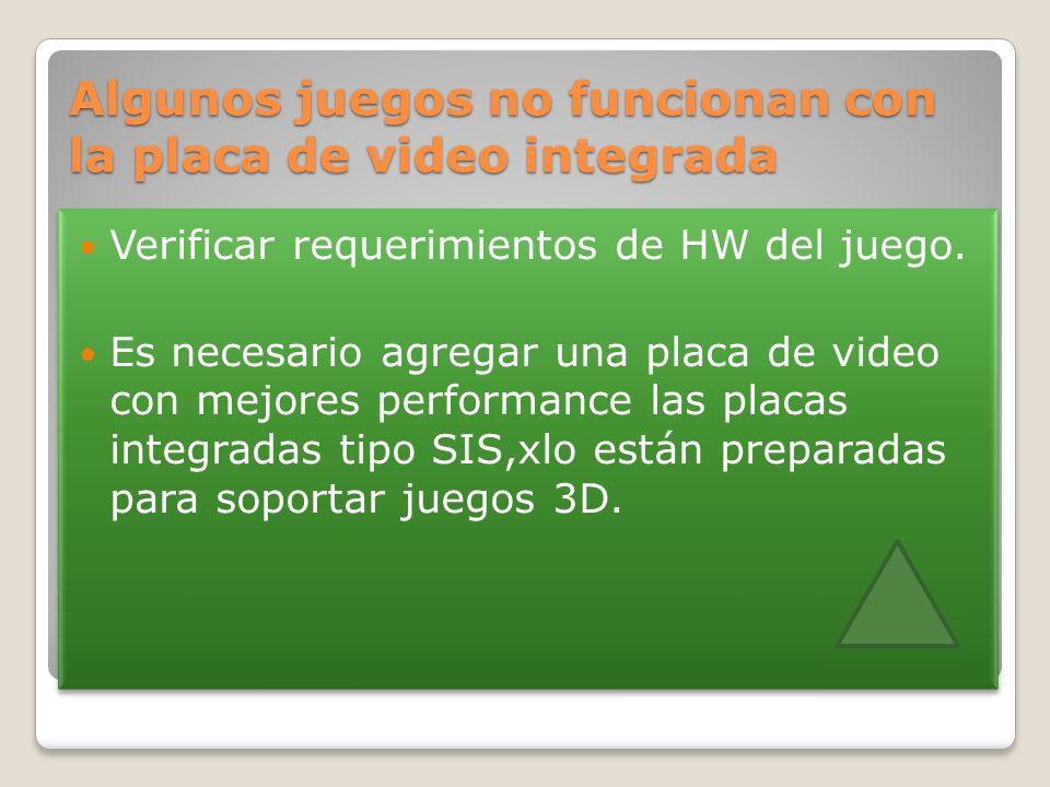 Algunos juegos no funcionan con la placa de video integrada Verificar requerimientos de HW del juego. Es necesario agregar una placa de video con mejo