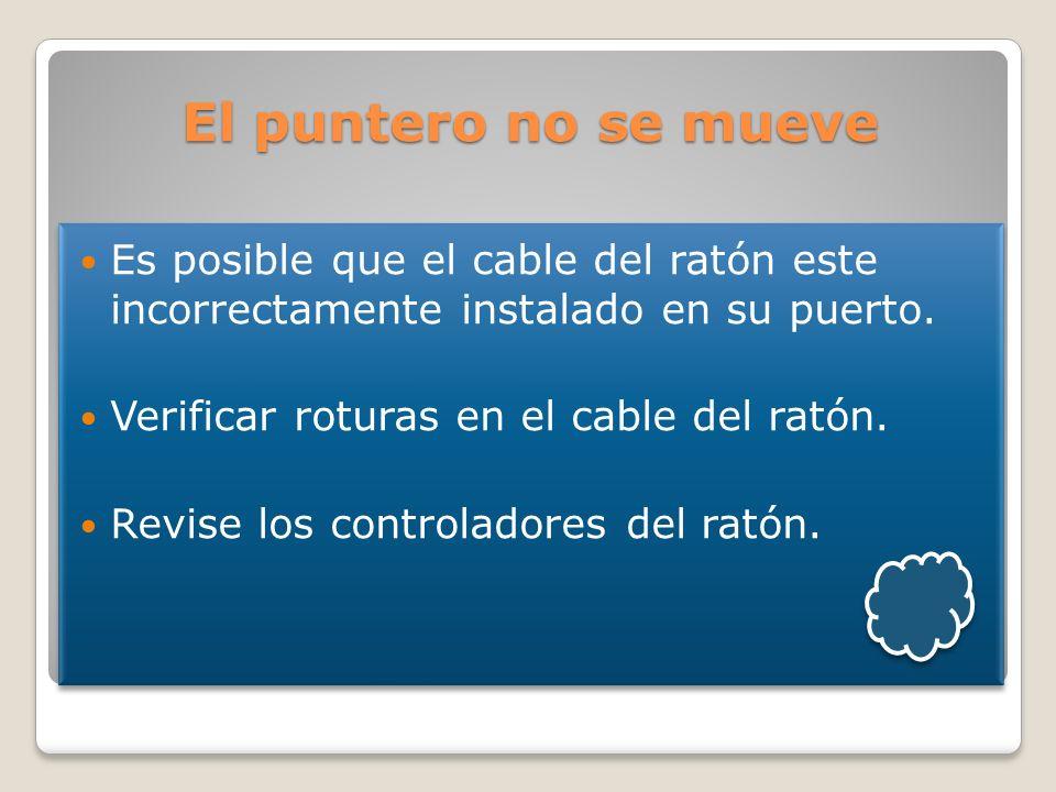 El puntero no se mueve Es posible que el cable del ratón este incorrectamente instalado en su puerto. Verificar roturas en el cable del ratón. Revise