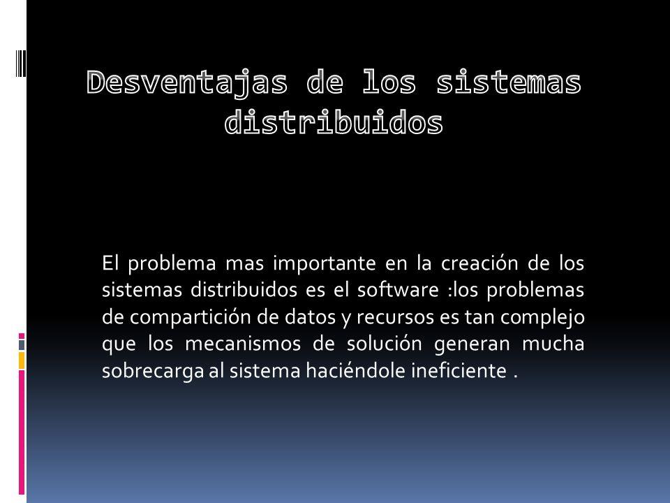 El problema mas importante en la creación de los sistemas distribuidos es el software :los problemas de compartición de datos y recursos es tan comple