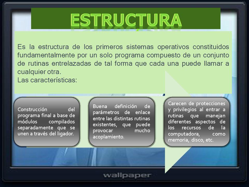 Es la estructura de los primeros sistemas operativos constituidos fundamentalmente por un solo programa compuesto de un conjunto de rutinas entrelazad