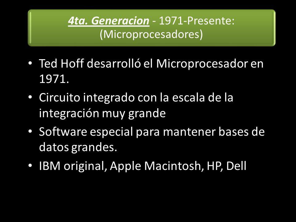 4ta. Generacion - 1971-Presente: (Microprocesadores) Ted Hoff desarrolló el Microprocesador en 1971. Circuito integrado con la escala de la integració