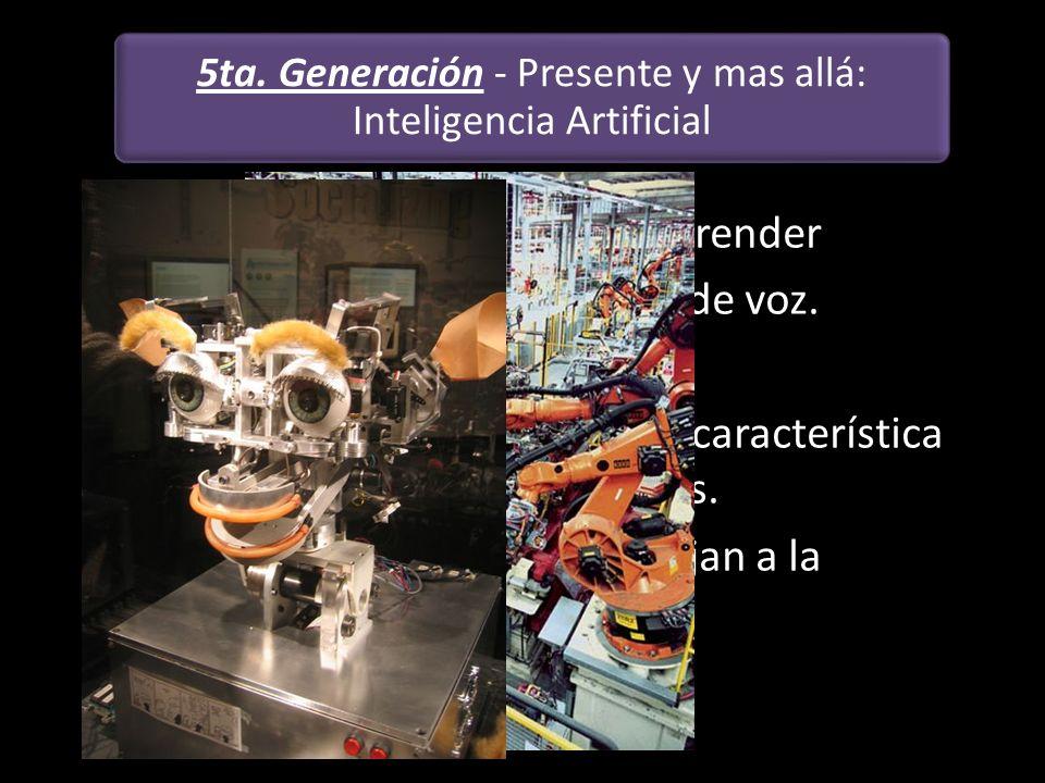 5ta. Generación - Presente y mas allá: Inteligencia Artificial Capacidad de pensar y de aprender Sistema del reconocimiento de voz. Sistema experto. L