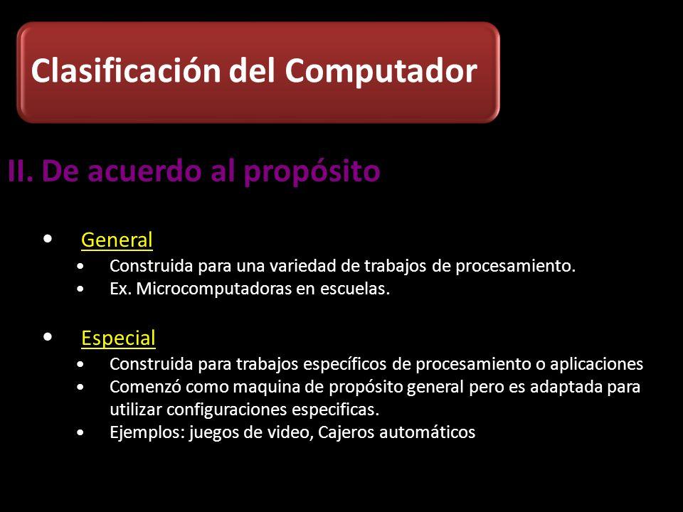 II.De acuerdo al propósito General Construida para una variedad de trabajos de procesamiento. Ex. Microcomputadoras en escuelas. Especial Construida p