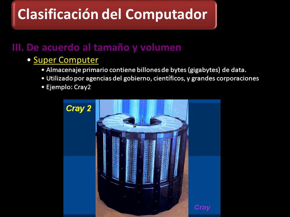 III. De acuerdo al tamaño y volumen Super Computer Almacenaje primario contiene billones de bytes (gigabytes) de data. Utilizado por agencias del gobi