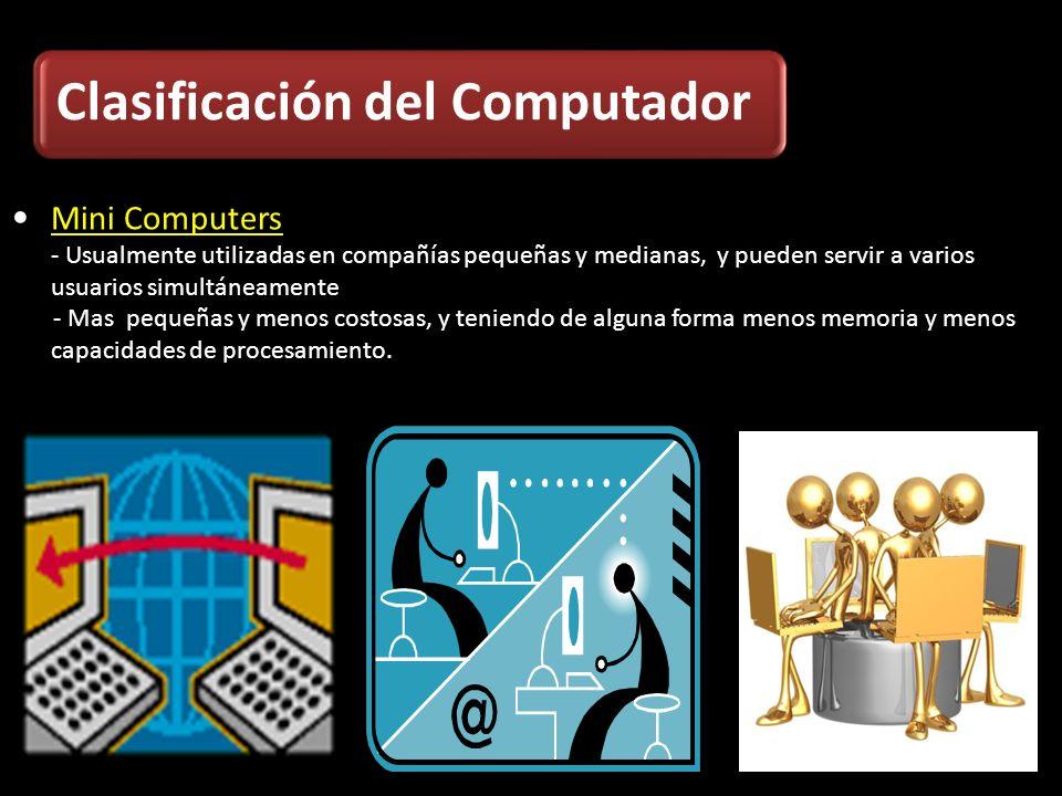 Mini Computers - Usualmente utilizadas en compañías pequeñas y medianas, y pueden servir a varios usuarios simultáneamente - Mas pequeñas y menos cost
