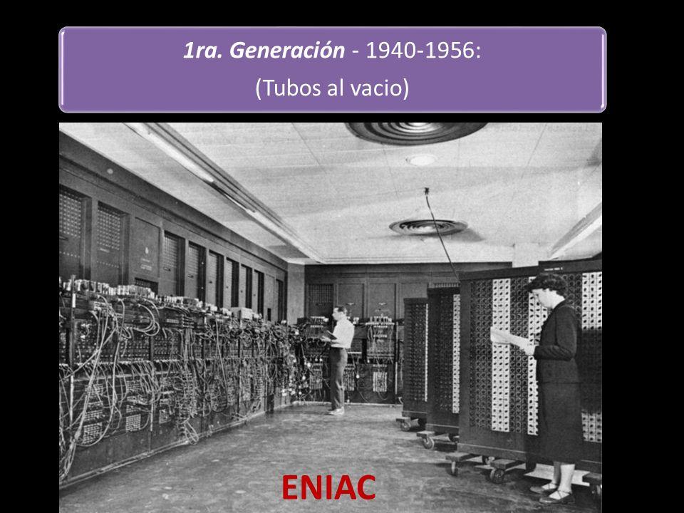 1ra. Generación - 1940-1956: (Tubos al vacio) ENIAC (integrador y computadora numérica electrónica). Diseñado en 1945 después del final de la segunda