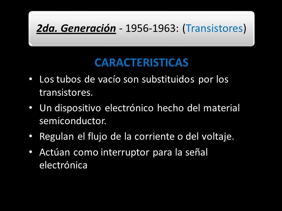 2da. Generación - 1956-1963: (Transistores) CARACTERISTICAS Los tubos de vacío son substituidos por los transistores. Un dispositivo electrónico hecho