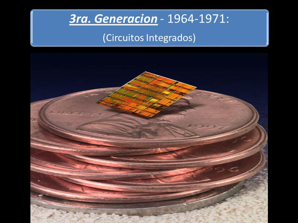3ra. Generacion - 1964-1971: (Circuitos Integrados) Es introducida la tecnología integrada. Rebanada fina del cristal del silicio que contiene compone