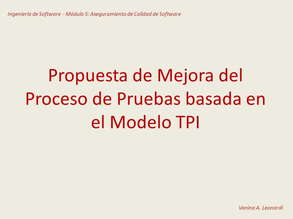 Propuesta de Mejora del Proceso de Pruebas basada en el Modelo TPI Ingeniería de Software - Módulo 5: Aseguramiento de Calidad de Software Vanina A. L