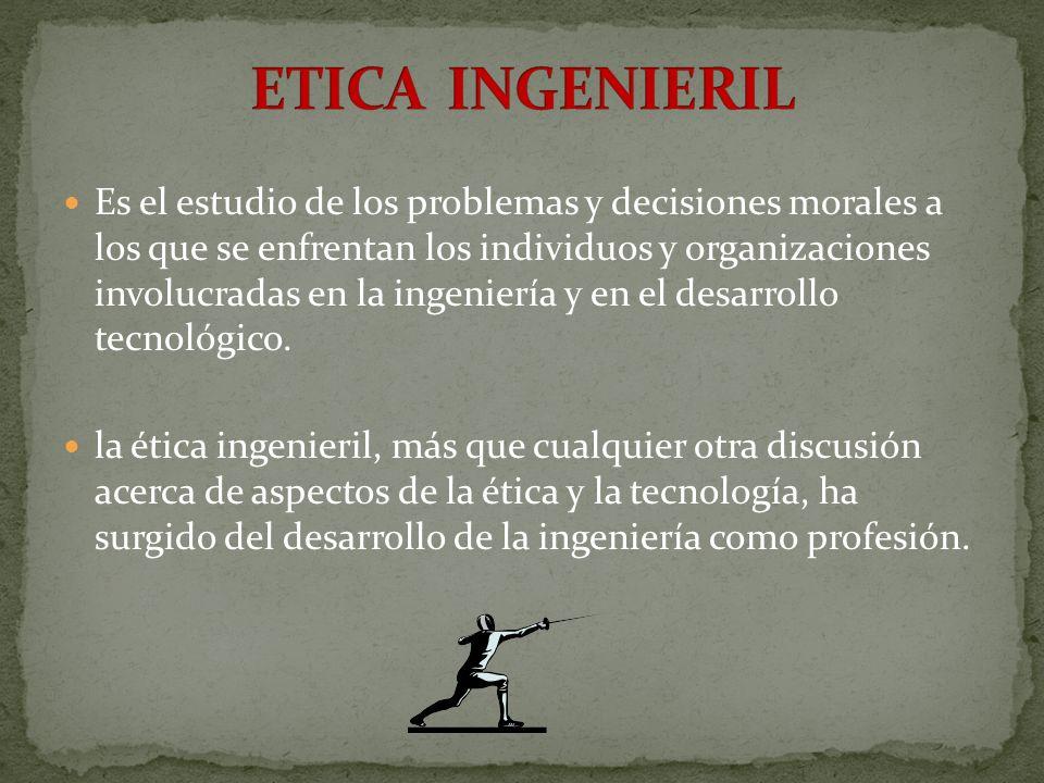 Es el estudio de los problemas y decisiones morales a los que se enfrentan los individuos y organizaciones involucradas en la ingeniería y en el desar