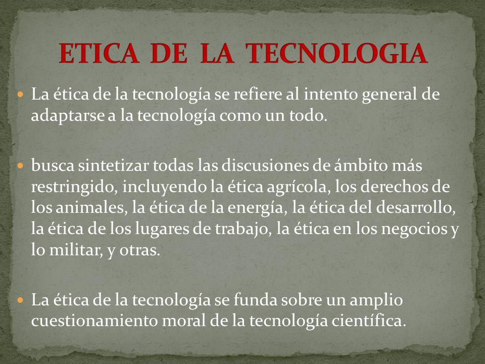 La ética de la tecnología se refiere al intento general de adaptarse a la tecnología como un todo. busca sintetizar todas las discusiones de ámbito má