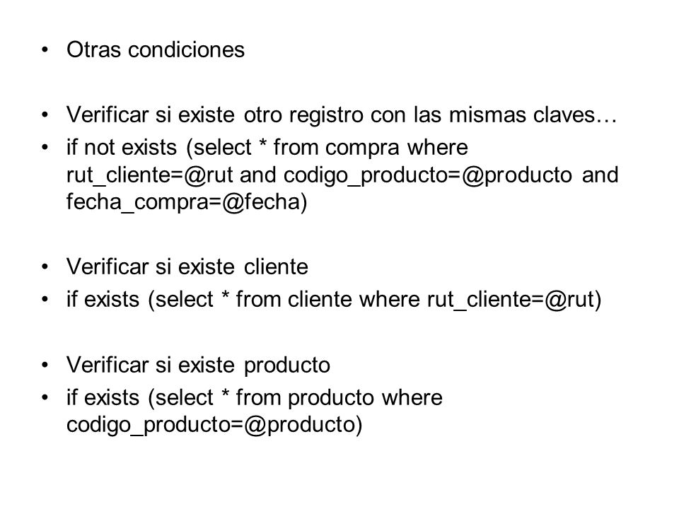 Otras condiciones Verificar si existe otro registro con las mismas claves… if not exists (select * from compra where and and Verificar si existe cliente if exists (select * from cliente where Verificar si existe producto if exists (select * from producto where