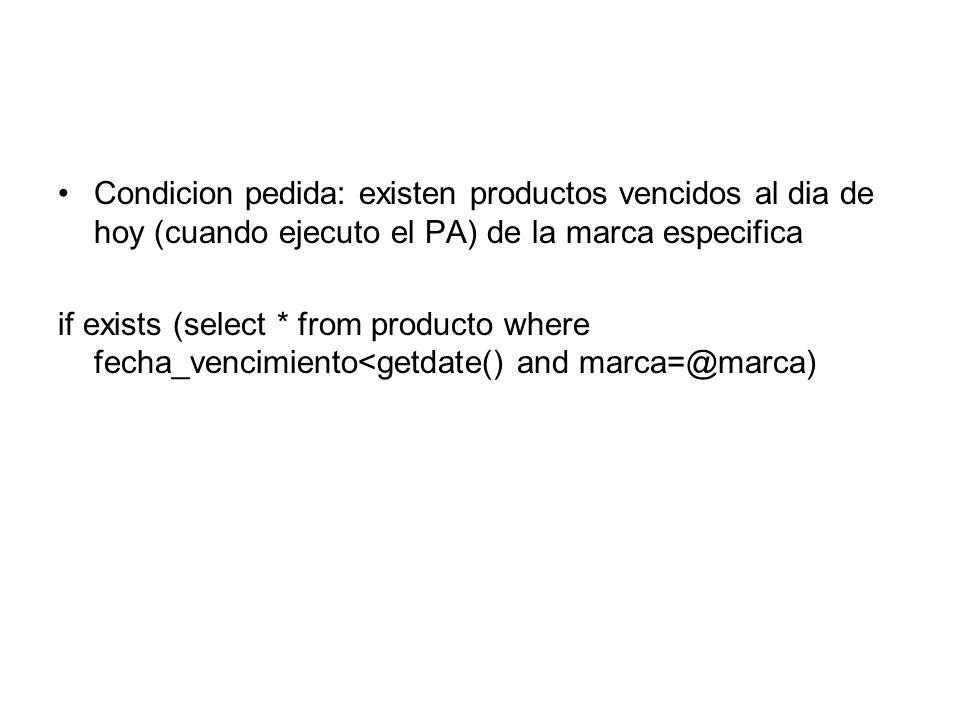 Condicion pedida: existen productos vencidos al dia de hoy (cuando ejecuto el PA) de la marca especifica if exists (select * from producto where fecha_vencimiento<getdate() and marca=@marca)