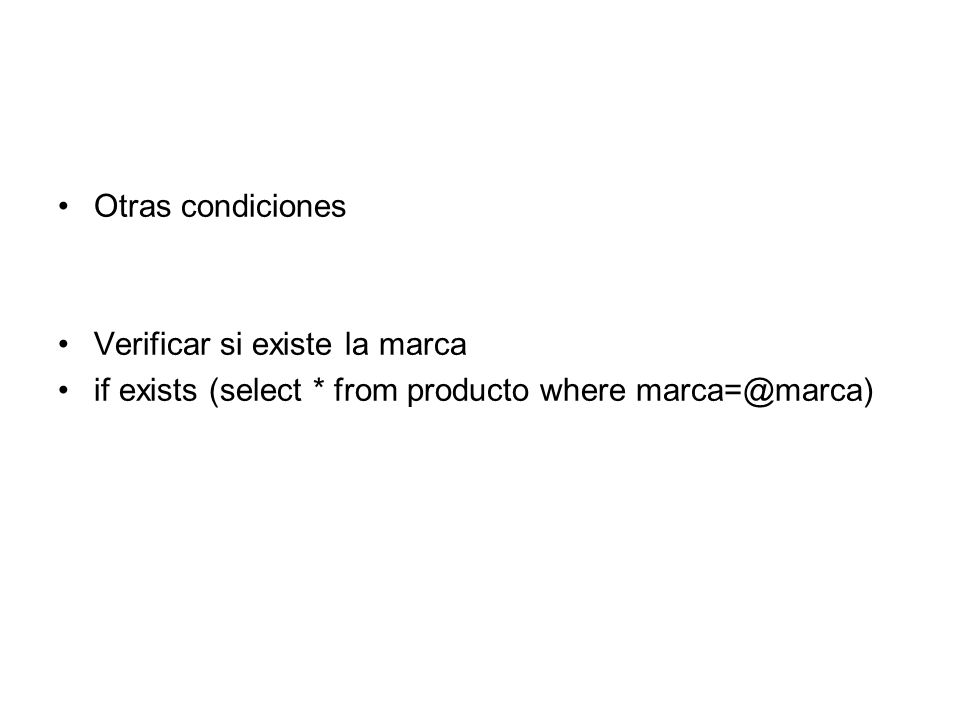Otras condiciones Verificar si existe la marca if exists (select * from producto where marca=@marca)