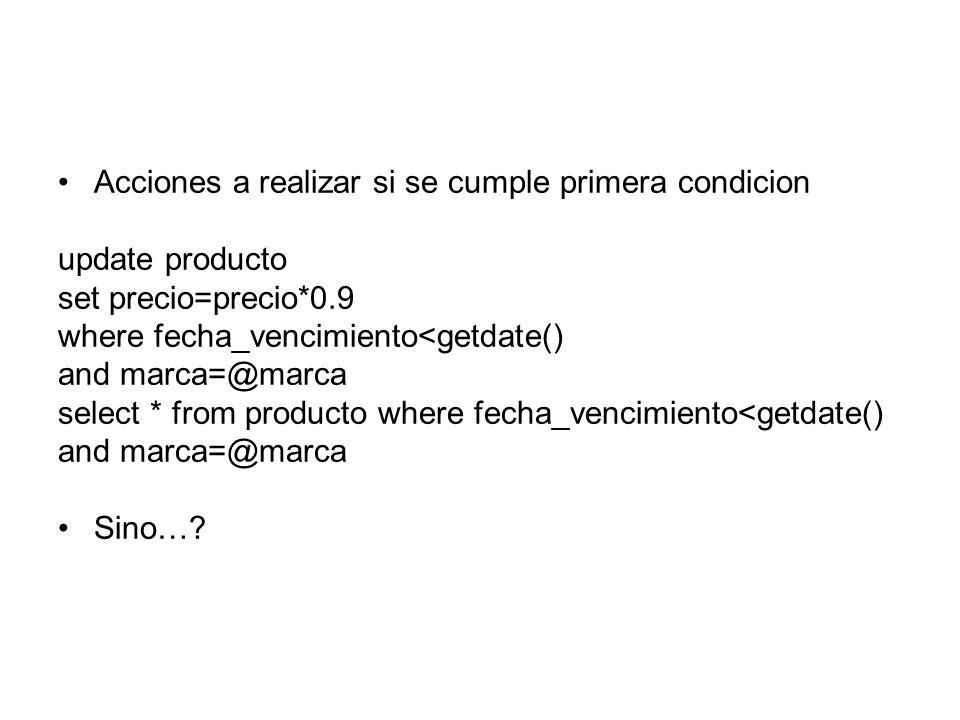 Acciones a realizar si se cumple primera condicion update producto set precio=precio*0.9 where fecha_vencimiento<getdate() and marca=@marca select * from producto where fecha_vencimiento<getdate() and marca=@marca Sino…?