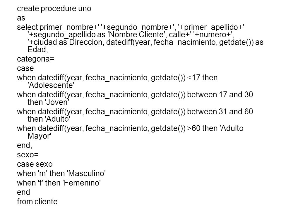 create procedure uno as select primer_nombre+ +segundo_nombre+ , +primer_apellido+ +segundo_apellido as Nombre Cliente , calle+ +numero+ , +ciudad as Direccion, datediff(year, fecha_nacimiento, getdate()) as Edad, categoria= case when datediff(year, fecha_nacimiento, getdate()) <17 then Adolescente when datediff(year, fecha_nacimiento, getdate()) between 17 and 30 then Joven when datediff(year, fecha_nacimiento, getdate()) between 31 and 60 then Adulto when datediff(year, fecha_nacimiento, getdate()) >60 then Adulto Mayor end, sexo= case sexo when m then Masculino when f then Femenino end from cliente