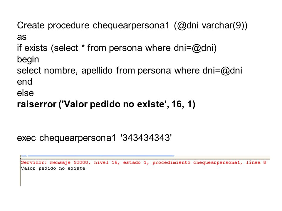 Create procedure chequearpersona1 (@dni varchar(9)) as if exists (select * from persona where dni=@dni) begin select nombre, apellido from persona whe