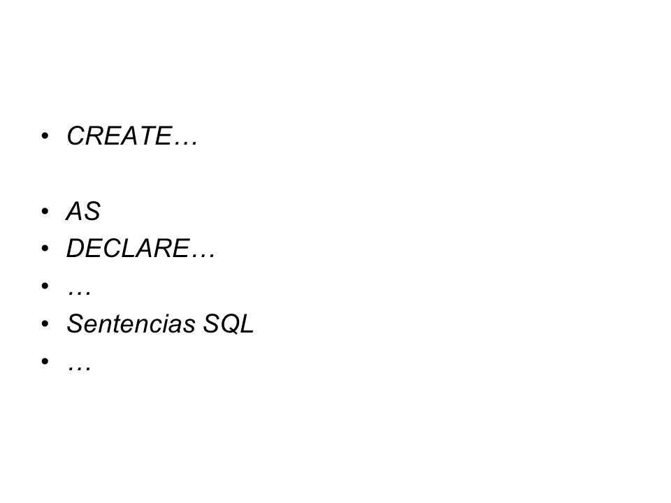 CREATE… AS DECLARE… … Sentencias SQL …