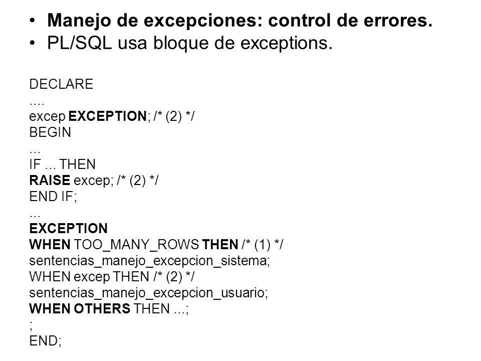 Manejo de excepciones: control de errores. PL/SQL usa bloque de exceptions. DECLARE.... excep EXCEPTION; /* (2) */ BEGIN... IF... THEN RAISE excep; /*