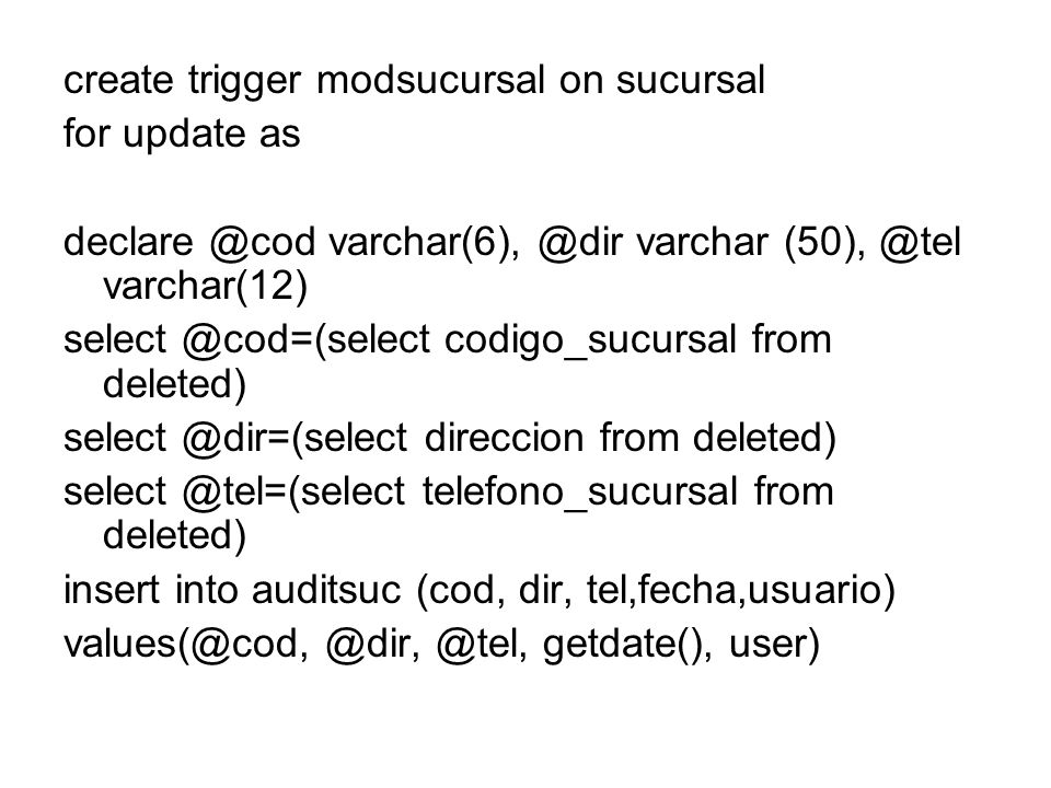 create trigger modsucursal on sucursal for update as declare @cod varchar(6), @dir varchar (50), @tel varchar(12) select @cod=(select codigo_sucursal