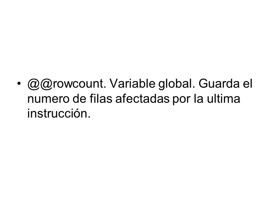 @@rowcount. Variable global. Guarda el numero de filas afectadas por la ultima instrucción.