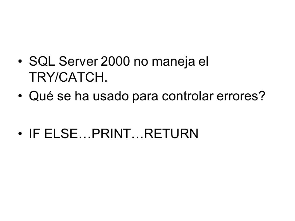 SQL Server 2000 no maneja el TRY/CATCH. Qué se ha usado para controlar errores? IF ELSE…PRINT…RETURN