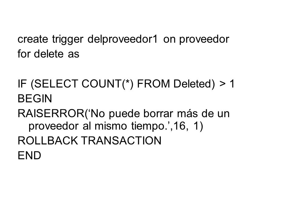 create trigger delproveedor1 on proveedor for delete as IF (SELECT COUNT(*) FROM Deleted) > 1 BEGIN RAISERROR(No puede borrar más de un proveedor al m