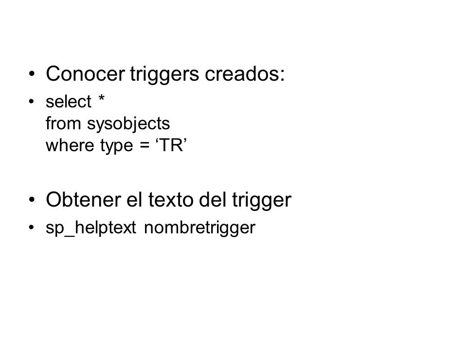 Conocer triggers creados: select * from sysobjects where type = TR Obtener el texto del trigger sp_helptext nombretrigger
