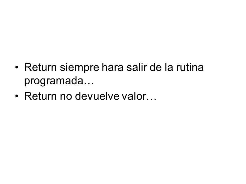 Return siempre hara salir de la rutina programada… Return no devuelve valor…