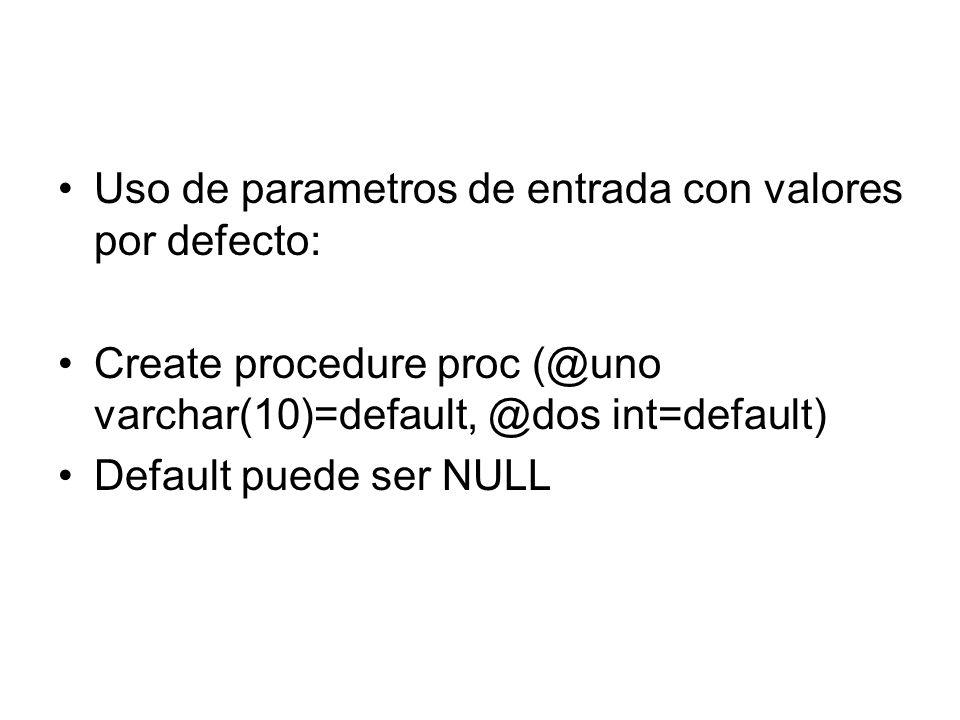 Uso de parametros de entrada con valores por defecto: Create procedure proc (@uno varchar(10)=default, @dos int=default) Default puede ser NULL