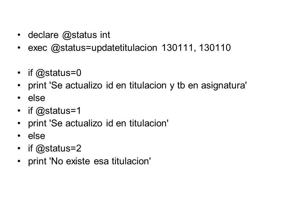 declare @status int exec @status=updatetitulacion 130111, 130110 if @status=0 print 'Se actualizo id en titulacion y tb en asignatura' else if @status