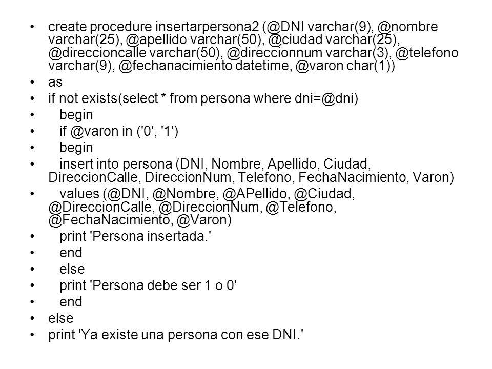 create procedure insertarpersona23 (@DNI varchar(9), @nombre varchar(25), @apellido varchar(50), @ciudad varchar(25), @direccioncalle varchar(50), @direccionnum varchar(3), @telefono varchar(9), @fechanacimiento datetime, @varon char(1)) as if not exists(select * from persona where dni=@dni) begin if @varon in ( 0 , 1 ) begin insert into persona (DNI, Nombre, Apellido, Ciudad, DireccionCalle, DireccionNum, Telefono, FechaNacimiento, Varon) values (@DNI, @Nombre, @APellido, @Ciudad, @DireccionCalle, @DireccionNum, @Telefono, @FechaNacimiento, @Varon) print Datos de persona ingresados return select * from persona where dni=@dni end else print Atributo varon de Persona debe ser 0 o 1. end else print Ya existe persona con ese dni.