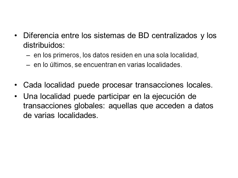Diferencia entre los sistemas de BD centralizados y los distribuidos: –en los primeros, los datos residen en una sola localidad, –en lo últimos, se encuentran en varias localidades.