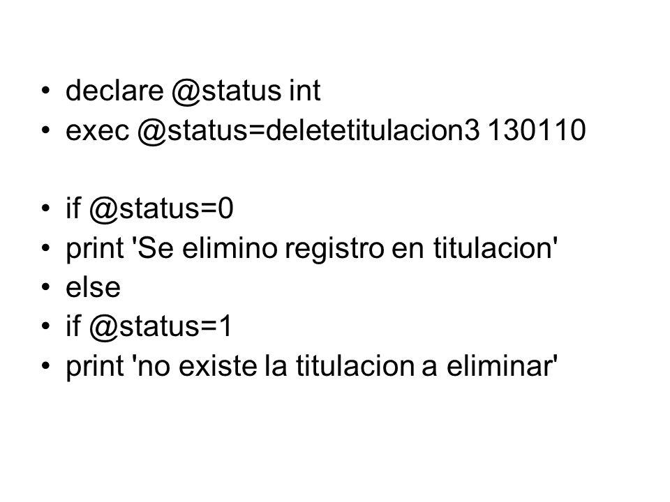 declare @status int exec @status=deletetitulacion3 130110 if @status=0 print Se elimino registro en titulacion else if @status=1 print no existe la titulacion a eliminar