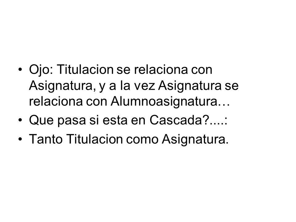 Ojo: Titulacion se relaciona con Asignatura, y a la vez Asignatura se relaciona con Alumnoasignatura… Que pasa si esta en Cascada ....: Tanto Titulacion como Asignatura.