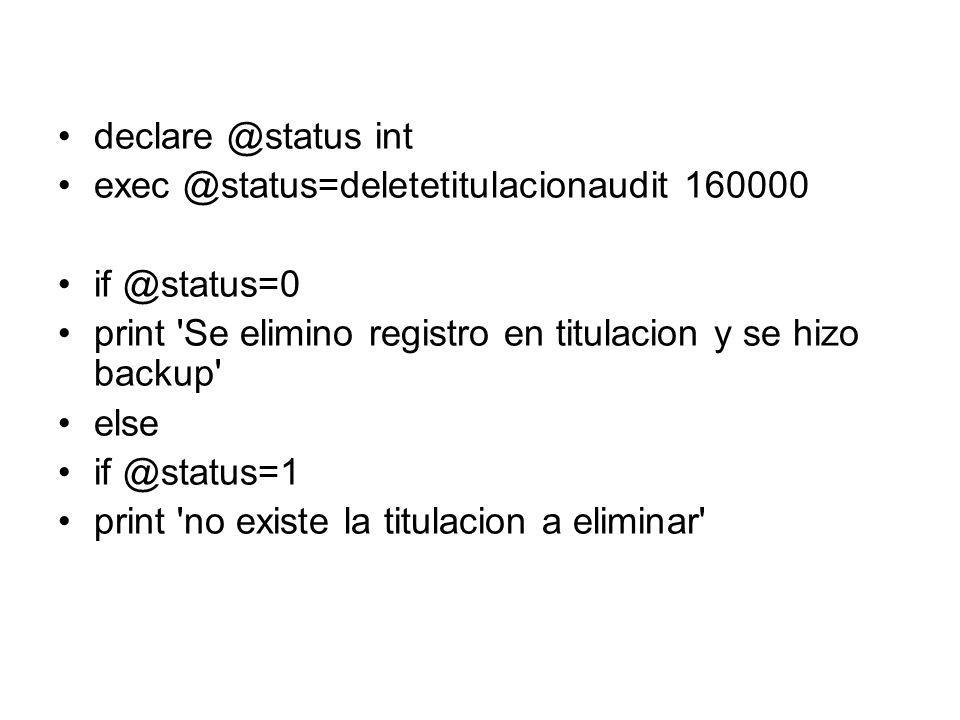 declare @status int exec @status=deletetitulacionaudit 160000 if @status=0 print Se elimino registro en titulacion y se hizo backup else if @status=1 print no existe la titulacion a eliminar