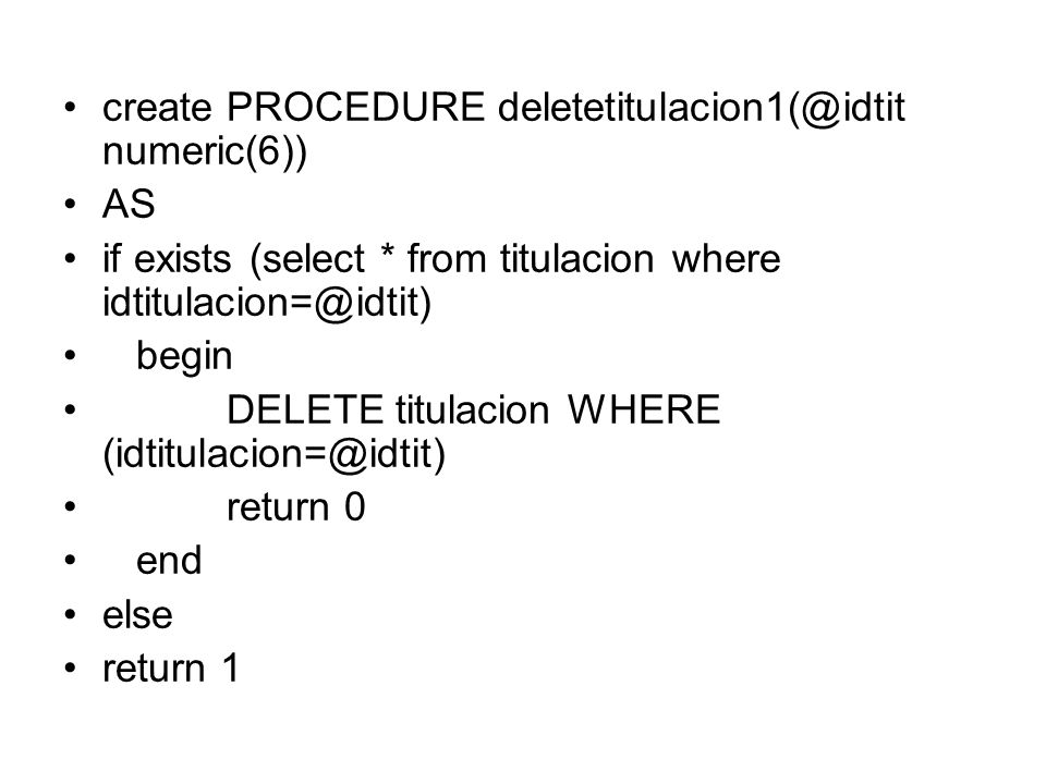 create PROCEDURE deletetitulacion2(@idtit numeric(6)) AS declare @num numeric(6) if exists (select * from titulacion where idtitulacion=@idtit) begin if exists (select * from alumnoasignatura, asignatura, titulacion where alumnoasignatura.idasignatura=asignatura.idasignatura and asignatura.idtitulacion=@idtit) return 2 else begin DELETE titulacion WHERE (idtitulacion=@idtit) return 0 end else return 1