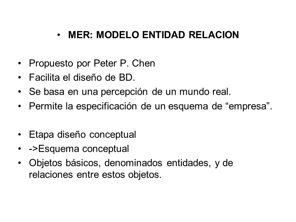 MER: MODELO ENTIDAD RELACION Propuesto por Peter P. Chen Facilita el diseño de BD. Se basa en una percepción de un mundo real. Permite la especificaci