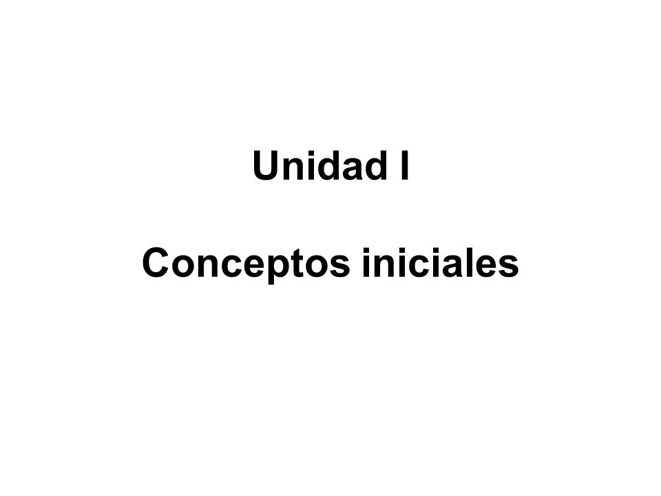 Unidad I Conceptos iniciales
