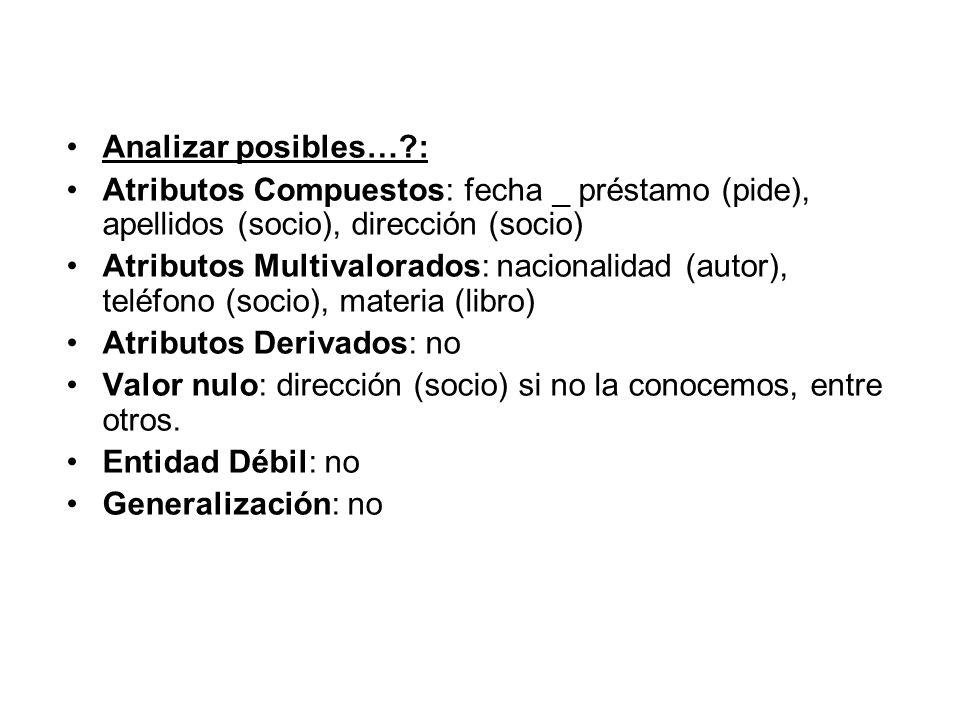 Analizar posibles…?: Atributos Compuestos: fecha _ préstamo (pide), apellidos (socio), dirección (socio) Atributos Multivalorados: nacionalidad (autor